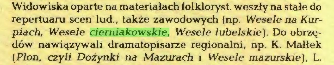(...) Widowiska oparte na materiałach folkloryst. weszły na stałe do repertuaru scen lud., także zawodowych (np. Wesele na Kurpiach, Wesele cierniakowskie, Wesele lubelskie). Do obrzędów nawiązywali dramatopisarze regionalni, np. K. Małłek (Plon, czyli Dożynki na Mazurach i Wesele mazurskie), L...