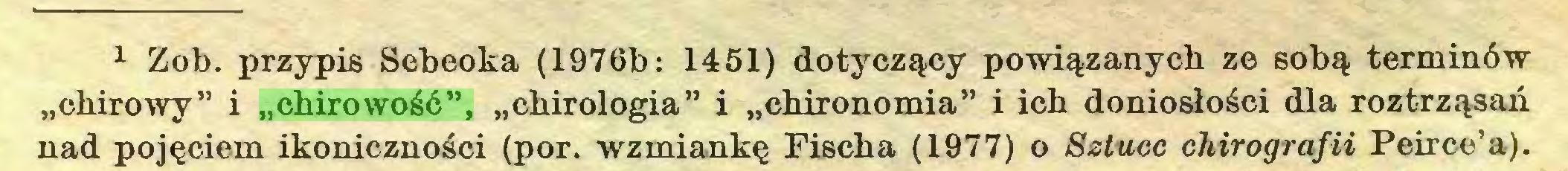"""(...) 11 Zob. przypis Sebeoka (1976b: 1451) dotyczący powiązanych ze sobą terminów """"chirowy"""" i """"chirowość"""", """"chirologia"""" i """"chironomia"""" i ich doniosłości dla roztrząsań nad pojęciem ikoniczności (por. wzmiankę Fischa (1977) o Sztuce chirografii Peirce'a)..."""