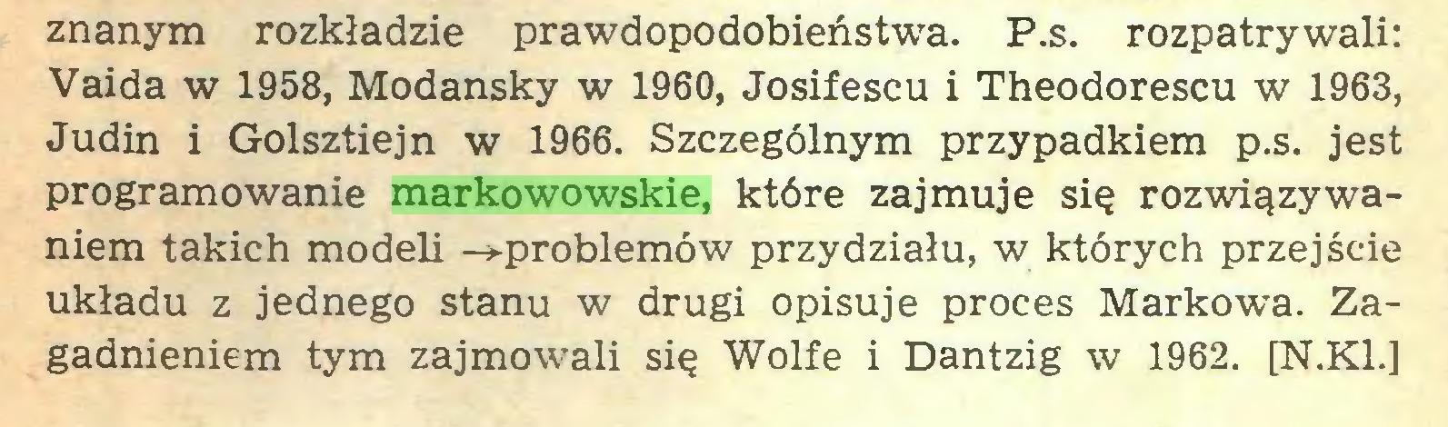 (...) znanym rozkładzie prawdopodobieństwa. P.s. rozpatrywali: Vaida w 1958, Modansky w 1960, Josifescu i Theodorescu w 1963, Judin i Golsztiejn w 1966. Szczególnym przypadkiem p.s. jest programowanie markowowskie, które zajmuje się rozwiązywaniem takich modeli -»-problemów przydziału, w których przejście układu z jednego stanu w drugi opisuje proces Markowa. Zagadnieniem tym zajmowali się Wolfe i Dantzig w 1962. [N.K1.]...