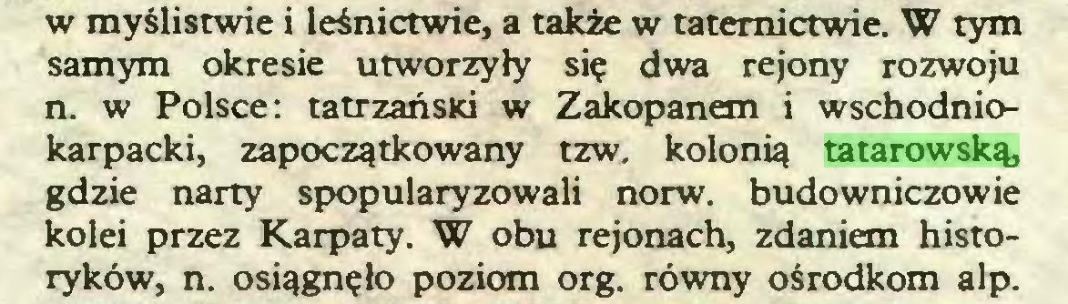 (...) w myślistwie i leśnictwie, a także w taternictwie. W tym samym okresie utworzyły się dwa rejony rozwoju n. w Polsce: tatrzański w Zakopanem i wschodniokarpacki, zapoczątkowany tzw. kolonią tatarowską, gdzie narty spopularyzowali norw. budowniczowie kolei przez Karpaty. W obu rejonach, zdaniem historyków, n. osiągnęło poziom org. równy ośrodkom alp...