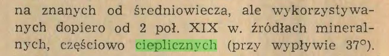 (...) na znanych od średniowiecza, ale wykorzystywanych dopiero od 2 poł. XIX w. źródłach mineralnych, częściowo cieplicznych (przy wypływie 37°)...