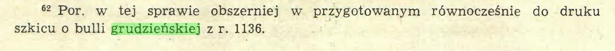 (...) 62 Por. w tej sprawie obszerniej w przygotowanym równocześnie do druku szkicu o bulli grudzieńskiej z r. 1136...