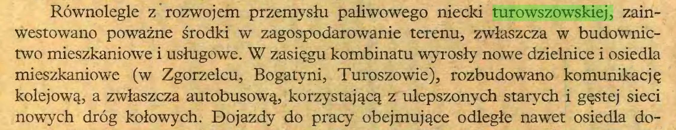 (...) Równolegle z rozwojem przemysłu paliwowego niecki turowszowskiej, zainwestowano poważne środki w zagospodarowanie terenu, zwłaszcza w budownictwo mieszkaniowe i usługowe. W zasięgu kombinatu wyrosły nowe dzielnice i osiedla mieszkaniowe (w Zgorzelcu, Bogatyni, Turoszowie), rozbudowano komunikację kolejową, a zwłaszcza autobusową, korzystającą z ulepszonych starych i gęstej sieci nowych dróg kołowych. Dojazdy do pracy obejmujące odległe nawet osiedla do...