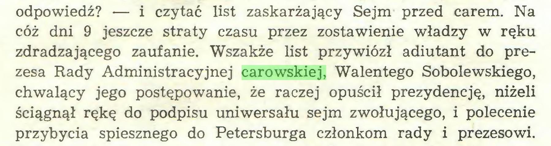 (...) odpowiedź? — i czytać list zaskarżający Sejm przed carem. Na cóż dni 9 jeszcze straty czasu przez zostawienie władzy w ręku zdradzającego zaufanie. Wszakże list przywiózł adiutant do prezesa Rady Administracyjnej carowskiej, Walentego Sobolewskiego, chwalący jego postępowanie, że raczej opuścił prezydencję, niżeli ściągnął rękę do podpisu uniwersału sejm zwołującego, i polecenie przybycia spiesznego do Petersburga członkom rady i prezesowi...
