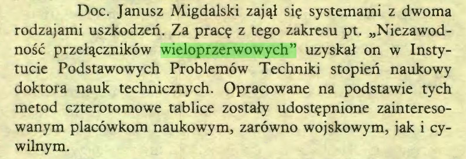 """(...) Doc. Janusz Migdalski zajął się systemami z dwoma rodzajami uszkodzeń. Za pracę z tego zakresu pt. """"Niezawodność przełączników wieloprzerwowych"""" uzyskał on w Instytucie Podstawowych Problemów Techniki stopień naukowy doktora nauk technicznych. Opracowane na podstawie tych metod czterotomowe tablice zostały udostępnione zainteresowanym placówkom naukowym, zarówno wojskowym, jak i cywilnym..."""