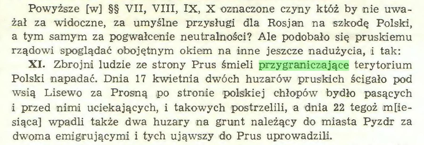 (...) Powyższe [w] §§ VII, VIII, IX, X oznaczone czyny któż by nie uważał za widoczne, za umyślne przysługi dla Rosjan na szkodę Polski, a tym samym za pogwałcenie neutralności? Ale podobało się pruskiemu rządowi spoglądać obojętnym okiem na inne jeszcze nadużycia, i tak: XI. Zbrojni ludzie ze strony Prus śmieli przygraniczające terytorium Polski napadać. Dnia 17 kwietnia dwóch huzarów pruskich ścigało pod wsią Lisewo za Prosną po stronie polskiej chłopów bydło pasących i przed nimi uciekających, i takowych postrzelili, a dnia 22 tegoż miesiąca] wpadli także dwa huzary na grunt należący do miasta Pyzdr za dwoma emigrującymi i tych ująwszy do Prus uprowadzili...