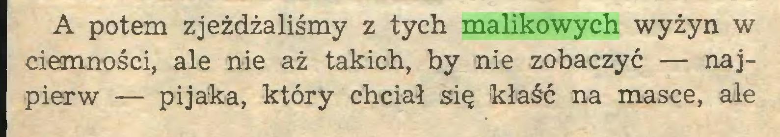 (...) A potem zjeżdżaliśmy z tych malikowych wyżyn w ciemności, ale nie aż takich, by nie zobaczyć — najpierw — pijaka, który chciał się kłaść na masce, ale...