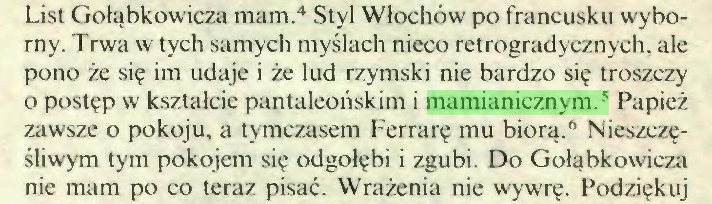 (...) List Gołąbkowicza mam.4 Styl Włochów po francusku wyborny. Trwa w tych samych myślach nieco retrogradycznych, ale pono że się im udaje i że lud rzymski nie bardzo się troszczy o postęp w kształcie pantaleońskim i mamianicznym.5 Papież zawsze o pokoju, a tymczasem Ferrarę mu biorą.6 Nieszczęśliwym tym pokojem się odgołębi i zgubi. Do Gołąbkowicza nie mam po co teraz pisać. Wrażenia nie wywrę. Podziękuj...