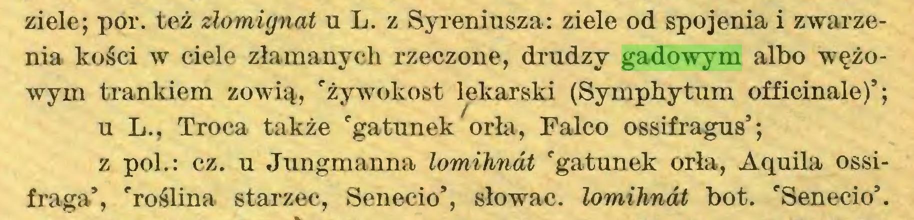 (...) ziele; por. też złomignat u L. z Syreniusza: ziele od spojenia i zwarzenia kości w ciele złamanych rzeczone, drudzy gadowym albo wężowym trankiem zowią, 'żywokost lekarski (Symphytum officinale)'; u L., Troca także 'gatunek orła, Falco ossifragus'; z poi.: cz. u Jungmanna lomihnót 'gatunek orła, Aquila ossifraga*, 'roślina starzec, Senecio', słowac. lomihnót bot. 'Senecio'...