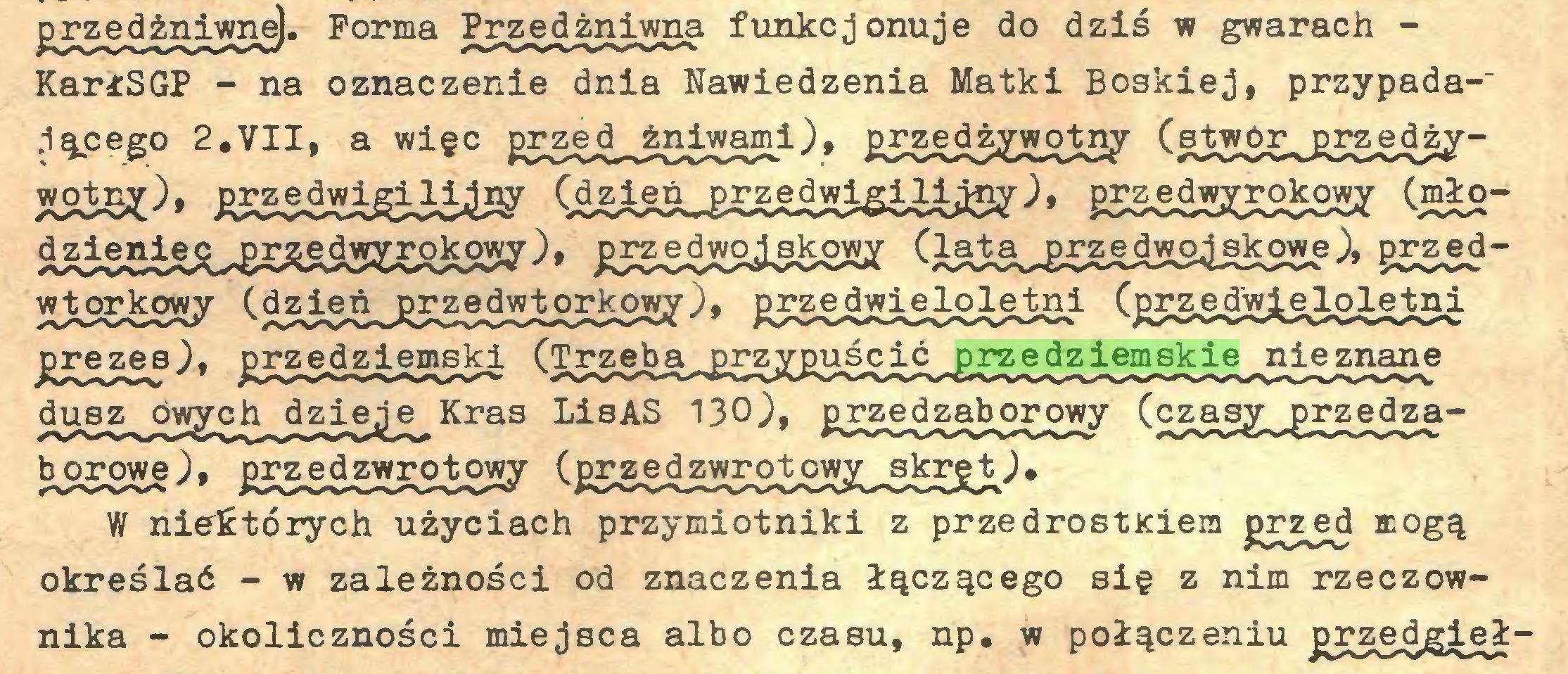 (...) przed żniwne). Forma Pr_zed żniwna funkcjonuje do dziś w gwarach KarłSGP - na oznaczenie dnia Nawiedzenia Matki Boskiej, przypada-' ,1ącego 2,VII, a więc przed^żniwami), £5^edżywotny (stwór^przedżyHSSeO* ^jedwigili,^ (azie^r^edwigm^;, grcedwjra^kowjr (mło¿SigSiSiUESSSSjHKa&SSy^ £i5S2X£j3iS2Hi (igiS^E£5SiXS4g£2Łe^ grzedwtOTdęowy Cdzieó^grzedwtorkow^), gj^edmeloletni (gi^edwieloletni prezes), przedziemski (Trzeba przypuścić przedziemskie nieznane dusz owych dzieje Kras LisAS 130), przedzaborowy (czasy przędzaborowe), przedzwrotowy (przedzwrotowy skręt), W niektórych użyciach przymiotniki z przedrostKiem grzęd mogą określać - w zależności od znaczenia łączącego się z nim rzeczownika - okoliczności miejsca albo czasu, np. w połączeniu przedgieł...