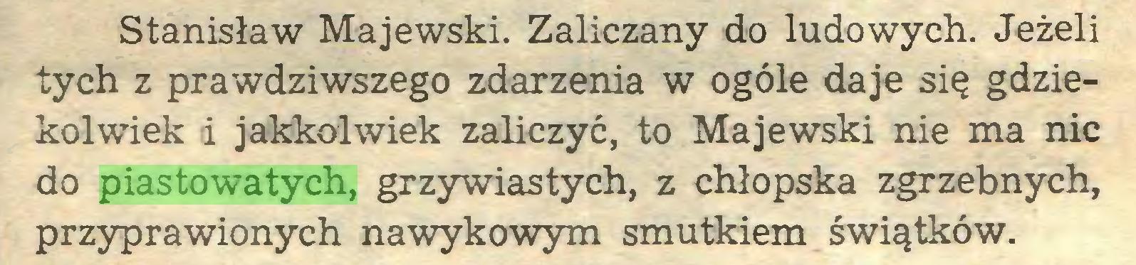 (...) Stanisław Majewski. Zaliczany do ludowych. Jeżeli tych z prawdziwszego zdarzenia w ogóle daje się gdziekolwiek i jakkolwiek zaliczyć, to Majewski nie ma nic do piastowatych, grzywiastych, z chłopska zgrzebnych, przyprawionych nawykowym smutkiem świątków...