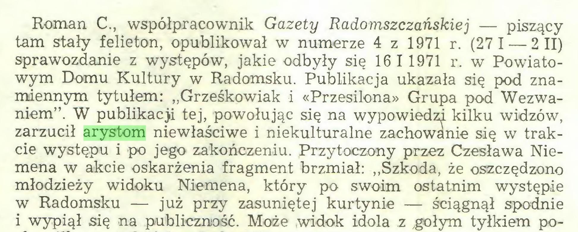 """(...) Roman C., współpracownik Gazety Radomszczańskiej — piszący tam stały felieton, opublikował w numerze 4 z 1971 r. (271 — 2 II) sprawozdanie z występów, jakie odbyły się 16 11971 r. w Powiatowym Domu Kultury w Radomsku. Publikacja ukazała się pod znamiennym tytułem: """"Grześkowiak i «Przesilona» Grupa pod Wezwaniem"""". W publikacji tej, powołując się na wypowiedzi kilku widzów, zarzucił arystom niewłaściwe i niekulturalne zachowanie się w trakcie występu i po jego zakończeniu. Przytoczony przez Czesława Niemena w akcie oskarżenia fragment brzmiał: """"Szkoda, że oszczędzono młodzieży widoku Niemena, który po swoim ostatnim występie w Radomsku — już przy zasuniętej kurtynie — ściągnął spodnie i wypiął się na publiczność. Może widok idola z .gołym tyłkiem po..."""