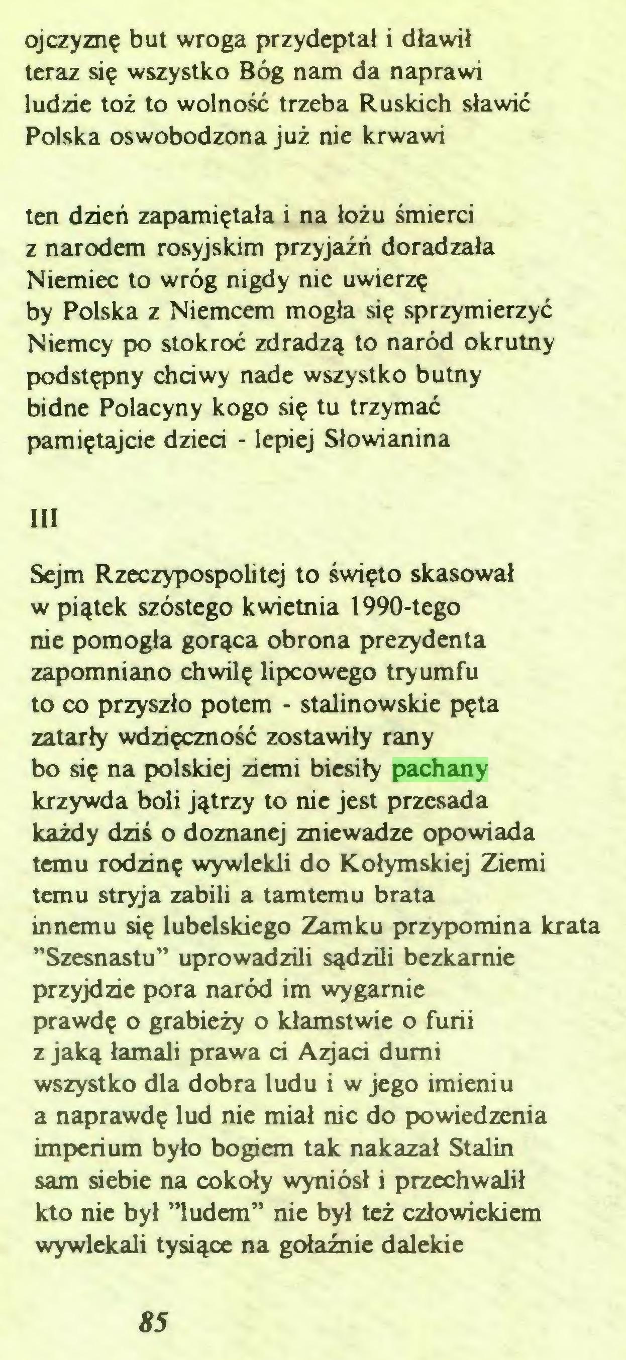 """(...) ojczyznę but wroga przydeptał i dławił teraz się wszystko Bóg nam da naprawi ludzie toż to wolność trzeba Ruskich sławić Polska oswobodzona już nie krwawi ten dzień zapamiętała i na łożu śmierci z narodem rosyjskim przyjaźń doradzała Niemiec to wróg nigdy nie uwierzę by Polska z Niemcem mogła się sprzymierzyć Niemcy po stokroć zdradzą to naród okrutny podstępny chciwy nade wszystko butny bidne Polacyny kogo się tu trzymać pamiętajcie dzieci - lepiej Słowianina III Sejm Rzeczypospolitej to święto skasował w piątek szóstego kwietnia 1990-tego nie pomogła gorąca obrona prezydenta zapomniano chwilę lipcowego tryumfu to co przyszło potem - stalinowskie pęta zatarły wdzięczność zostawiły rany bo się na polskiej ziemi biesiły pachany krzywda boli jątrzy to nie jest przesada każdy dziś o doznanej zniewadze opowiada temu rodzinę wywlekli do Kołymskiej Ziemi temu stryja zabili a tamtemu brata innemu się lubelskiego Zamku przypomina krata ''Szesnastu"""" uprowadzili sądzili bezkarnie przyjdzie pora naród im wygarnie prawdę o grabieży o kłamstwie o furii z jaką łamali prawa ci Agaci durni wszystko dla dobra ludu i w jego imieniu a naprawdę lud nie miał nic do powiedzenia imperium było bogiem tak nakazał Stalin sam siebie na cokoły wyniósł i przechwalił kto nie był ''ludem"""" nie był też człowiekiem wywlekali tysiące na gołaźnie dalekie 85..."""