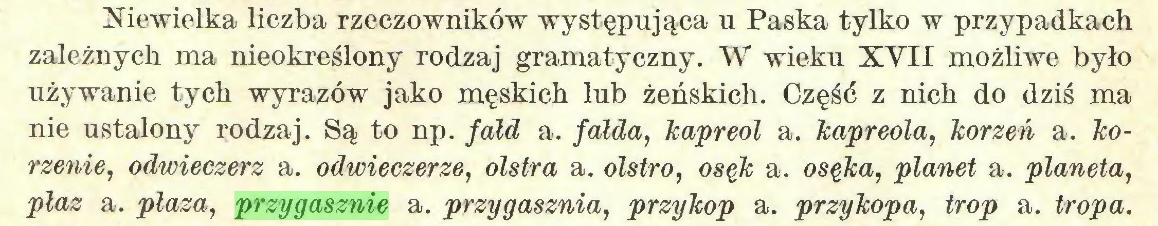 (...) Niewielka liczba rzeczowników występująca u Paska tylko w przypadkach zależnych ma nieokreślony rodzaj gramatyczny. W wieku XVII możliwe było używanie tych wyrazów jako męskich lub żeńskich. Część z nich do dziś ma nie ustalony rodzaj. Są to np. fałd a. fałda, kapreol a. kapreola, korzeń a. korzenie, odwieczerz a. odwieczerze, olstra a. ołstro, osęk a. osęka, planet a. planeta, płaz a. płaza, przygasznie a. przygasznia, przykop a. przykopa, trop a. tropa...