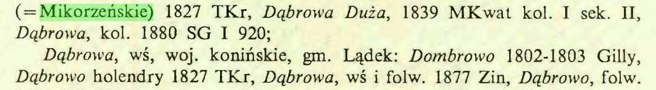 (...) ( = Mikorzeńskie) 1827 TKr, Dąbrowa Duża, 1839 MKwat kol. I sek. II, Dąbrowa, kol. 1880 SG I 920; Dąbrowa, wś, woj. konińskie, gm. Lądek: Dombrowo 1802-1803 Gilly, Dąbrowo holendry 1827 TKr, Dąbrowa, wś i folw. 1877 Zin, Dąbrowo, folw...