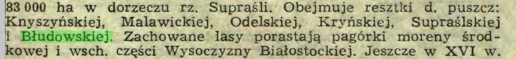 (...) 83 000 ha w dorzeczu rz. Supraśli. Obejmuje resztki d. puszcz: Knyszyńskiej, Malawickiej, Odelskiej, Kryńskiej, Supraślskiej i Błudowskiej. Zachowane lasy porastają pagórki moreny środkowej i wsch. części Wysoczyzny Białostockiej. Jeszcze w XVI w...