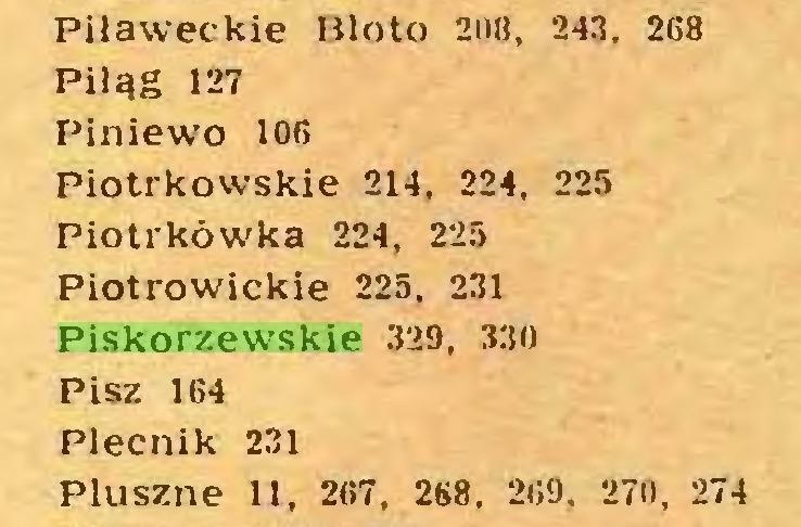 (...) Pilaweckie Błoto 208, 243. 268 Piląg 127 Piniewo 106 Piotrkowskie 214, 224, 225 Piotrkówka 224, 225 Piotrowickie 225, 231 Piskorzewskie 329, 330 Pisz 164 Plecnik 231 Pluszne 11, 267, 268, 269. 270, 274...