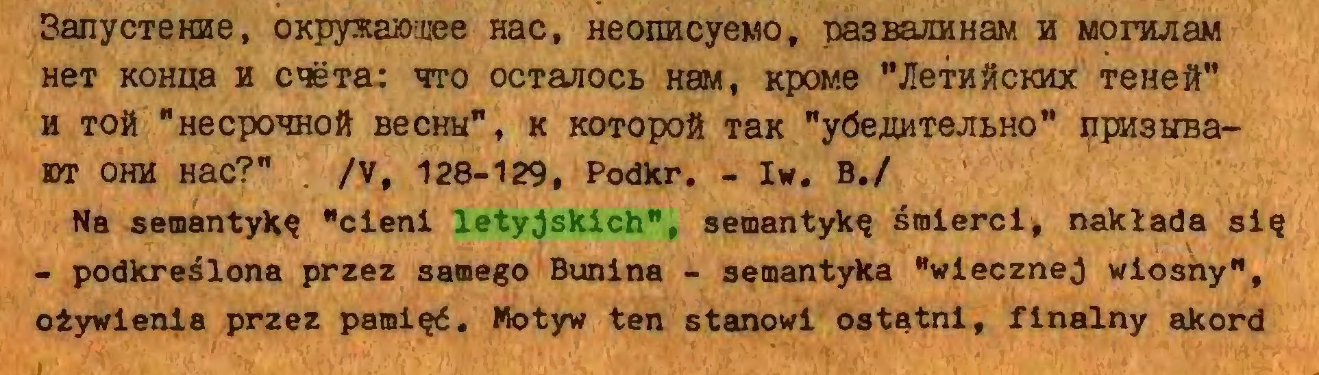"""(...) SanycTerae, OKpysa»!ijee Hac, HeoimcyeMO, pa3BaraHaM h MonwaM HeT KOHiia h cneTa: hto ocTarocB hsm, Kpow.e """"JieTH#CKHx TeHeił"""" H TOtt """"HecpOHHOił BeCHH"""", K KOTOpOft TSK """"yóefflłTeJIBHO"""" HFMSHBam OHH Hac?"""" . /V, 128-129, Podkr. - Iw. B./ Na semantykę """"cieni letyjskich"""", semantykę śmierci, nakłada się - podkreślona przez samego Bunina - semantyka """"wiecznej wiosny"""", ożywienia przez pamięć. Motyw ten stanowi ostatni, finalny akord..."""