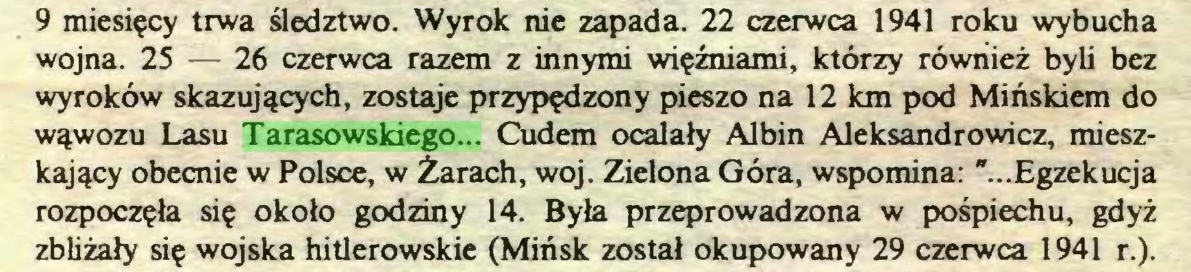 """(...) 9 miesięcy trwa śledztwo. Wyrok nie zapada. 22 czerwca 1941 roku wybucha wojna. 25 — 26 czerwca razem z innymi więźniami, którzy również byli bez wyroków skazujących, zostaje przypędzony pieszo na 12 km pod Mińskiem do wąwozu Lasu Tarasowskiego... Cudem ocalały Albin Aleksandrowicz, mieszkający obecnie w Polsce, w Żarach, woj. Zielona Góra, wspomina: """"...Egzekucja rozpoczęła się około godziny 14. Była przeprowadzona w pośpiechu, gdyż zbliżały się wojska hitlerowskie (Mińsk został okupowany 29 czerwca 1941 r.)..."""