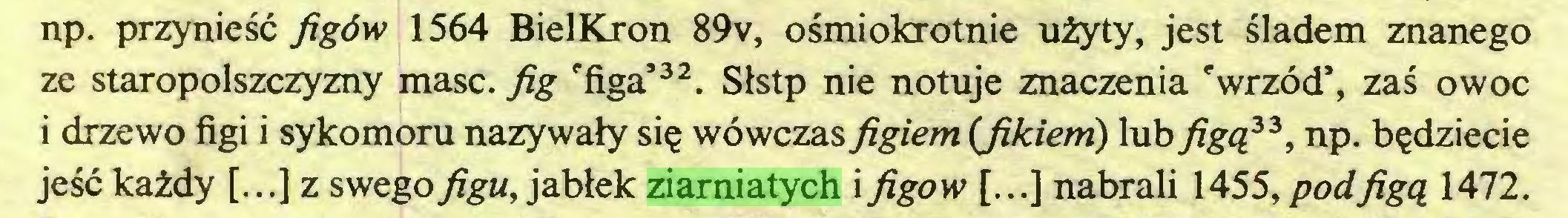 (...) np. przyniesc figöw 1564 BielKron 89v, osmiokrotnie uiyty, jest sladem znanego ze staropolszczyzny masc. fig 'figa'32. Slstp nie notuje znaczenia cwrzod5, zas owoc i drzewo figi i sykomoru nazywaly sie wöwczas figiem (fikiem) lub figq33, np. b^dziecie jesc kaidy [...] z swegofigu, jabtek ziarniatych i figow [...] nabrali 1455,podfigq 1472...
