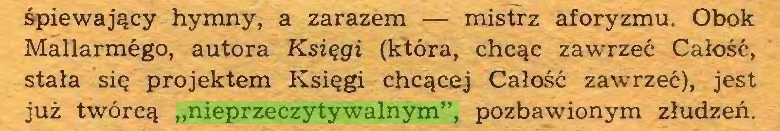 """(...) śpiewający hymny, a zarazem — mistrz aforyzmu. Obok Mallarmego, autora Księgi (która, chcąc zawrzeć Całość, stała się projektem Księgi chcącej Całość zawrzeć), jest już twórcą """"nieprzeczytywalnym"""", pozbawionym złudzeń..."""