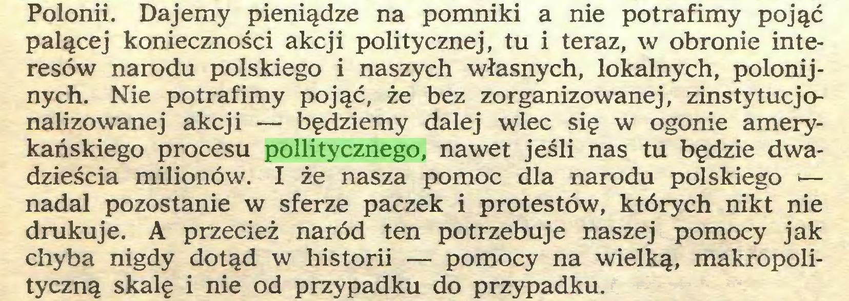 (...) Polonii. Dajemy pieniądze na pomniki a nie potrafimy pojąć palącej konieczności akcji politycznej, tu i teraz, w obronie interesów narodu polskiego i naszych własnych, lokalnych, polonijnych. Nie potrafimy pojąć, że bez zorganizowanej, zinstytucjonalizowanej akcji — będziemy dalej wlec się w ogonie amerykańskiego procesu pollitycznego, nawet jeśli nas tu będzie dwadzieścia milionów. I że nasza pomoc dla narodu polskiego *— nadal pozostanie w sferze paczek i protestów, których nikt nie drukuje. A przecież naród ten potrzebuje naszej pomocy jak chyba nigdy dotąd w historii — pomocy na wielką, makropolityczną skalę i nie od przypadku do przypadku...