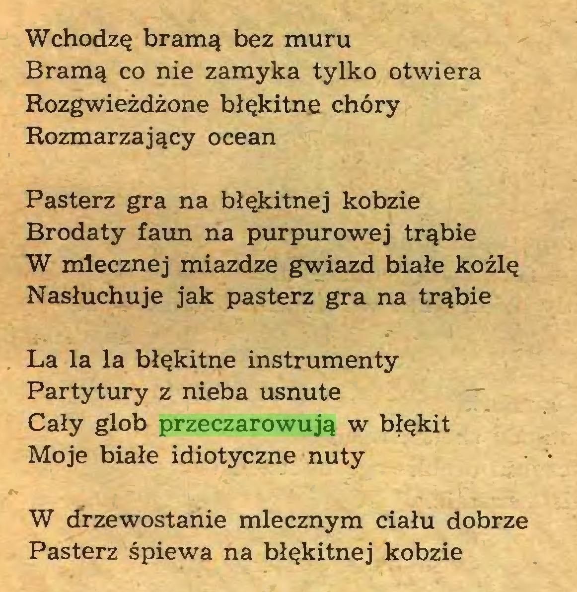 (...) Wchodzę bramą bez muru Bramą co nie zamyka tylko otwiera Rozgwieżdżone błękitne chóry Rozmarzający ocean Pasterz gra na błękitnej kobzie Brodaty faun na purpurowej trąbie W mlecznej miazdze gwiazd białe koźlę Nasłuchuje jak pasterz gra na trąbie La la la błękitne instrumenty Partytury z nieba usnute Cały glob przeczarowują w błękit Moje białe idiotyczne nuty • • W drzewostanie mlecznym ciału dobrze Pasterz śpiewa na błękitnej kobzie...