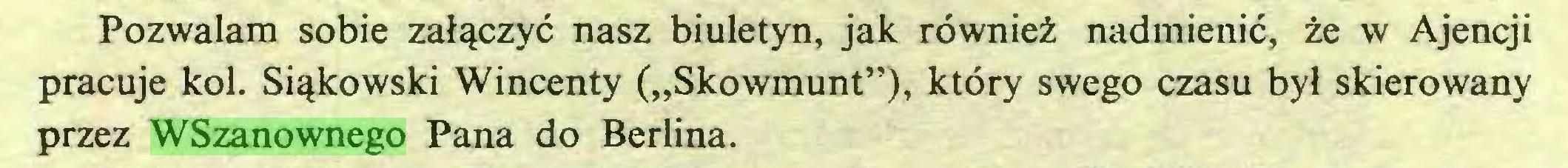 """(...) Pozwalam sobie załączyć nasz biuletyn, jak również nadmienić, że w Ajencji pracuje kol. Siąkowski Wincenty (""""Skowmunt""""), który swego czasu był skierowany przez WSzanownego Pana do Berlina..."""