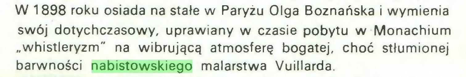 """(...) W 1898 roku osiada na stałe w Paryżu Olga Boznańska i wymienia swój dotychczasowy, uprawiany w czasie pobytu w Monachium """"whistleryzm"""" na wibrującą atmosferę bogatej, choć stłumionej barwności nabistowskiego malarstwa Vuillarda..."""