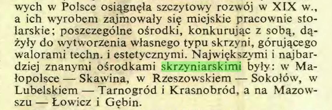 (...) wych w Polsce osiągnęła szczytowy rozwój w XIX w., a ich wyrobem zajmowały się miejskie pracownie stolarskie; poszczególne ośrodki, konkurując z sobą, dążyły do wytworzenia własnego typu skrzyni, górującego walorami techn. i estetycznymi. Największymi i najbardziej znanymi ośrodkami skrzyniarskimi były: w Małopolsce — Skawina, w Rzeszowskiem — Sokołów, w Lubelskiem — Tarnogród i Krasnobród, a na Mazowszu — Łowicz i Gębin...