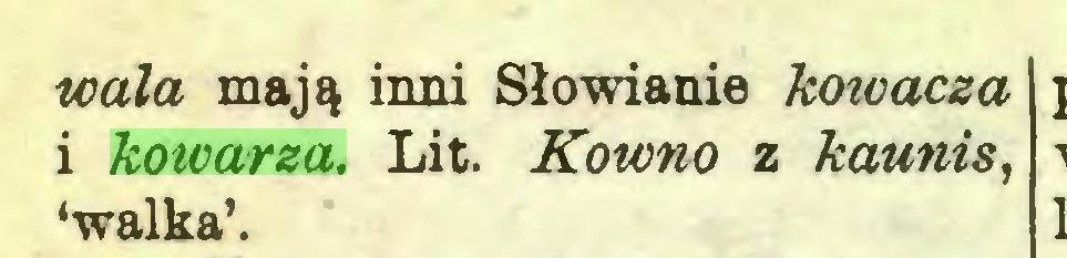(...) wala mają inni Słowianie koioacza i kowarza. Lit. Kowno z kaunis, 'walka'...