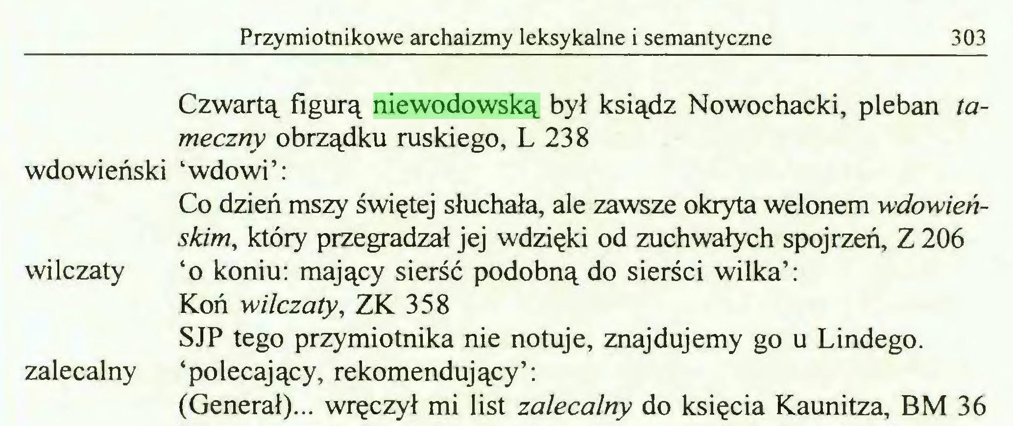 (...) Przymiotnikowe archaizmy leksykalne i semantyczne 303 Czwartą figurą niewodowską był ksiądz Nowochacki, pleban tameczny obrządku ruskiego, L 238 wdowieński 'wdowi': Co dzień mszy świętej słuchała, ale zawsze okryta welonem wdowieńskim, który przegradzał jej wdzięki od zuchwałych spojrzeń, Z 206 wilczaty 'o koniu: mający sierść podobną do sierści wilka': Koń -wilczaty, ZK 358 SJP tego przymiotnika nie notuje, znajdujemy go u Lindego, zalecalny 'polecający, rekomendujący': (Generał)... wręczył mi list zalecalny do księcia Kaunitza, BM 36...