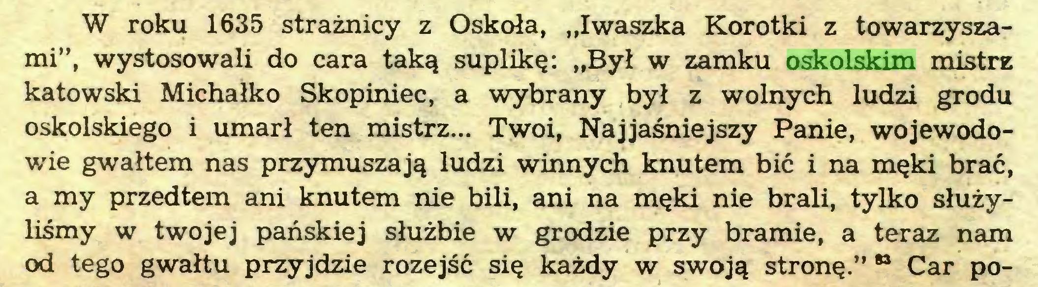 """(...) W roku 1635 strażnicy z Oskoła, """"Iwaszka Korotki z towarzyszami"""", wystosowali do cara taką suplikę: """"Był w zamku oskolskim mistrz katowski Michałko Skopiniec, a wybrany był z wolnych ludzi grodu oskolskiego i umarł ten mistrz... Twoi, Najjaśniejszy Panie, wojewodowie gwałtem nas przymuszają ludzi winnych knutem bić i na męki brać, a my przedtem ani knutem nie bili, ani na męki nie brali, tylko służyliśmy w twojej pańskiej służbie w grodzie przy bramie, a teraz nam od tego gwałtu przyjdzie rozejść się każdy w swoją stronę."""" 83 Car po..."""