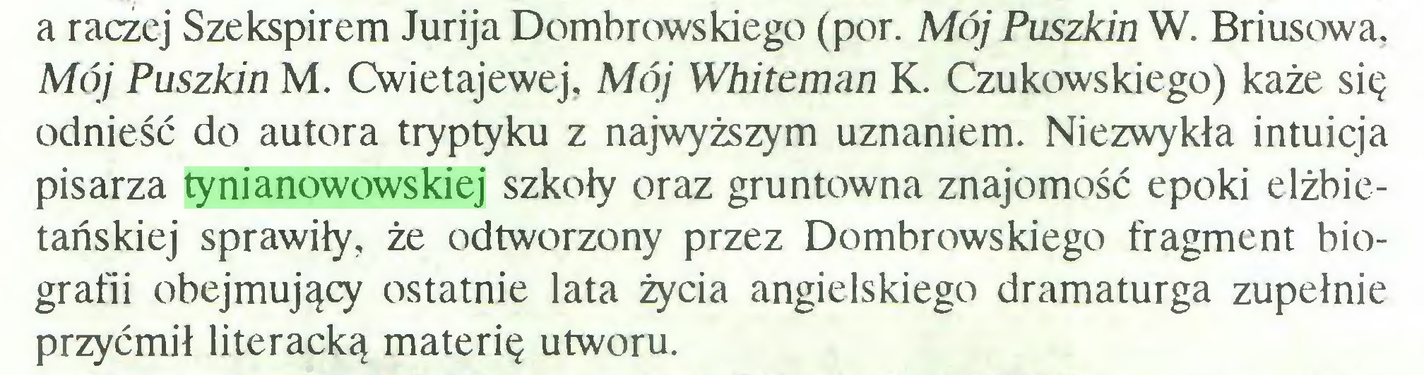 (...) a raczej Szekspirem Jurija Dombrowskiego (por. Mój Puszkin W. Briusowa, Mój Puszkin M. Cwietajewej, Mój Whitcman K. Czukowskiego) każe się odnieść do autora tryptyku z najwyższym uznaniem. Niezwykła intuicja pisarza tynianowowskiej szkoły oraz gruntowna znajomość epoki elżbietańskiej sprawiły, że odtworzony przez Dombrowskiego fragment biografii obejmujący ostatnie lata życia angielskiego dramaturga zupełnie przyćmił literacką materię utworu...