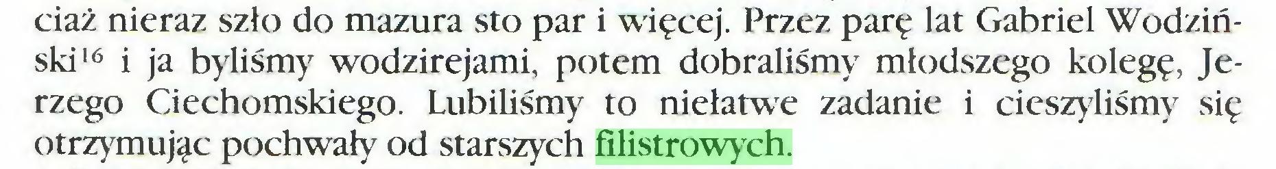 (...) ciaż nieraz szło do mazura sto par i więcej. Przez parę lat Gabriel Wodziński16 i ja byliśmy wodzirejami, potem dobraliśmy młodszego kolegę, Jerzego Ciechomskiego. Lubiliśmy to niełatwe zadanie i cieszyliśmy się otrzymując pochwały od starszych filistrowych...