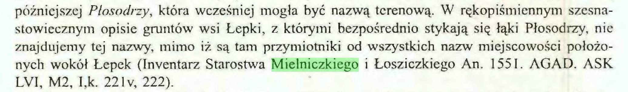 (...) późniejszej Plosodrzy, która wcześniej mogła być nazwą terenową. W rękopiśmiennym szesnastowiccznym opisie gruntów wsi Lepki, z którymi bezpośrednio stykają się łąki Płosodrzy, nie znajdujemy tej nazwy, mimo iż są tam przymiotniki od wszystkich nazw miejscowości położonych wokół Łepek (Inventarz Starostwa Mielniczkiego i Łosziczkiego An. 1551. AGAD. ASK LVI, M2, I,k. 22 lv, 222)...