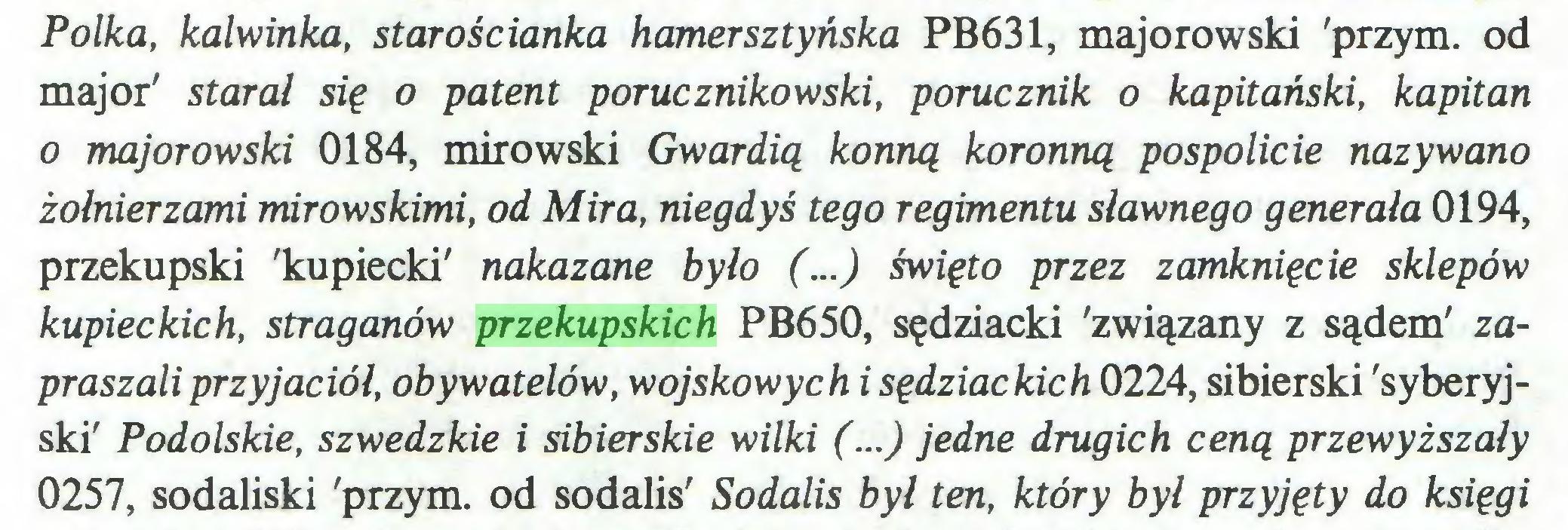 (...) Polka, kalwinka, starościanka hamersztyńska PB631, majorowski 'przym. od major' starał się o patent porucznikowski, porucznik o kapitański, kapitan o majorowski 0184, mirowski Gwardią konną koronną pospolicie nazywano żołnierzami mirowskimi, od Mira, niegdyś tego regimentu sławnego generała 0194, przekupski 'kupiecki' nakazane było (...) święto przez zamknięcie sklepów kupieckich, straganów przekupskich PB650, sędziacki 'związany z sądem' zapraszali przyjaciół, obywatelów, wojskowych i sędziackich 0224, sibierski 'syberyjski' Podolskie, szwedzkie i sibierskie wilki (...) jedne drugich ceną przewyższały 0257, sodaliski 'przym. od sodalis' Sodalis był ten, który był przyjęty do księgi...