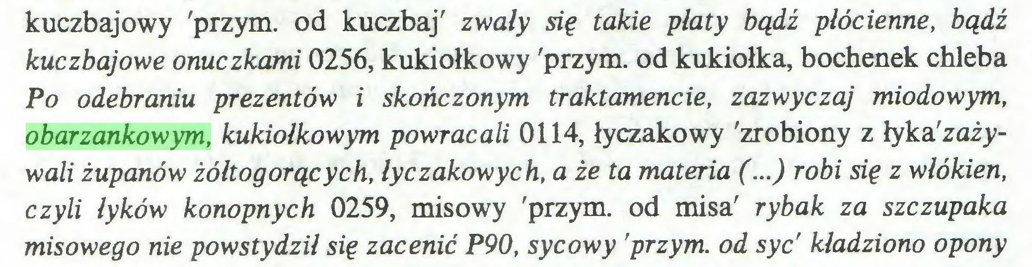 (...) kuczbajowy 'przym. od kuczbaj' zwały się takie płaty bądź płócienne, bądź kuczbajowe onuczkami 0256, kukiołkowy 'przym. od kukiołka, bochenek chleba Po odebraniu prezentów i skończonym traktamencie, zazwyczaj miodowym, obarzankowym, kukiołkowym powracali 0114, łyczakowy 'zrobiony z łyka'zaiywali żupanów żółtogorących, łyczakowych, a że ta materia (...) robi się z włókien, czyli łyków konopnych 0259, misowy 'przym. od misa' rybak za szczupaka misowego nie powstydził się zacenić P90, sycowy 'przym. od syc' kładziono opony...