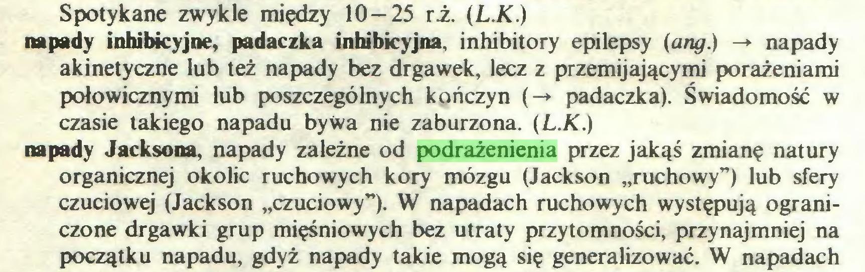 """(...) Spotykane zwykle między 10-25 rż. (L.K.) napady inhibkyjne, padaczka inhibicyjna, inhibitory epilepsy (ang.) -* napady akinetyczne lub też napady bez drgawek, lecz z przemijającymi porażeniami połowicznymi lub poszczególnych kończyn (-*• padaczka). Świadomość w czasie takiego napadu bywa nie zaburzona. (L.K.) napady Jacksona, napady zależne od podrażenienia przez jakąś zmianę natury organicznej okolic ruchowych kory mózgu (Jackson """"ruchowy"""") lub sfery czuciowej (Jackson """"czuciowy""""). W napadach ruchowych występują ograniczone drgawki grup mięśniowych bez utraty przytomności, przynajmniej na początku napadu, gdyż napady takie mogą się generalizować. W napadach..."""