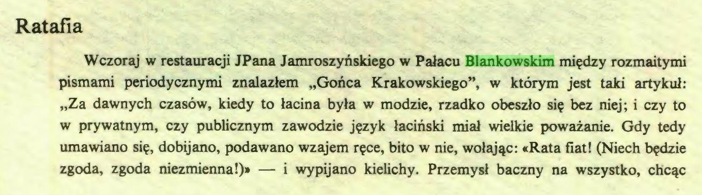 """(...) Ratafia Wczoraj w restauracji JPana Jamroszyńskiego w Pałacu Blankowskim między rozmaitymi pismami periodycznymi znalazłem """"Gońca Krakowskiego"""", w którym jest taki artykuł: """"Za dawnych czasów, kiedy to łacina była w modzie, rzadko obeszło się bez niej; i czy to w prywatnym, czy publicznym zawodzie język łaciński miał wielkie poważanie. Gdy tedy umawiano się, dobijano, podawano wzajem ręce, bito w nie, wołając: «Rata fiat! (Niech będzie zgoda, zgoda niezmienna!)» — i wypijano kielichy. Przemysł baczny na wszystko, chcąc..."""