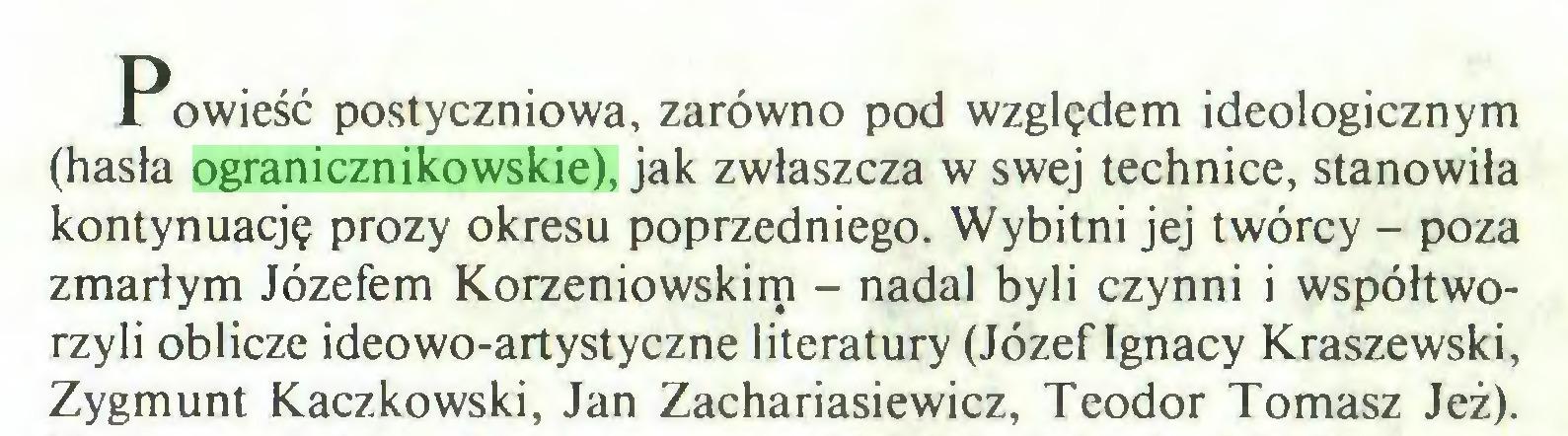(...) Powieść postyczniowa, zarówno pod względem ideologicznym (hasła ogranicznikowskie), jak zwłaszcza w swej technice, stanowiła kontynuację prozy okresu poprzedniego. Wybitni jej twórcy - poza zmarłym Józefem Korzeniowskirp - nadal byli czynni i współtworzyli oblicze ideowo-artystyczne literatury (Józef Ignacy Kraszewski, Zygmunt Kaczkowski, Jan Zachariasiewicz, Teodor Tomasz Jeż)...