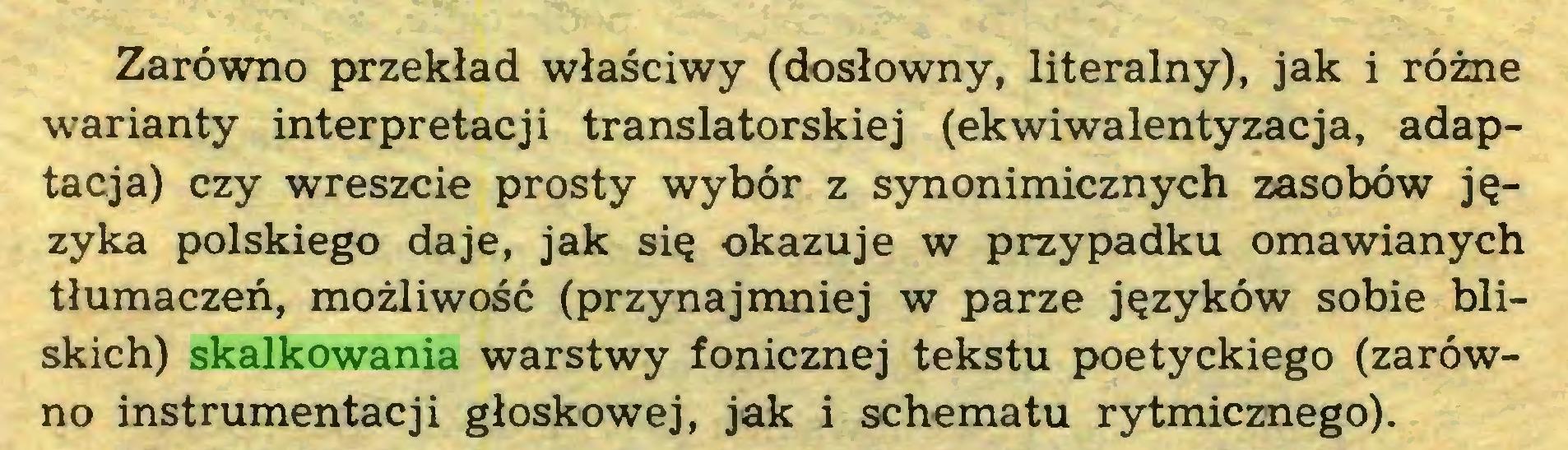 (...) Zarówno przekład właściwy (dosłowny, literalny), jak i różne warianty interpretacji translatorskiej (ekwiwalentyzacja, adaptacja) czy wreszcie prosty wybór z synonimicznych zasobów języka polskiego daje, jak się okazuje w przypadku omawianych tłumaczeń, możliwość (przynajmniej w parze języków sobie bliskich) skalkowania warstwy fonicznej tekstu poetyckiego (zarówno instrumentacji głoskowej, jak i schematu rytmicznego)...