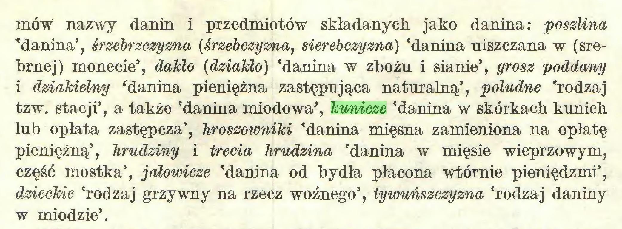 """(...) mów nazwy danin i przedmiotów składanych jako danina: poszlina """"danina5, śrzebrzczyzna (śrzebczyzna, sierebczyzna) 'danina uiszczana w (srebrnej) monecie5, dakło (dziaMo) 'danina w zbożu i sianie*, grosz poddany i dziakielny 'danina pieniężna zastępująca naturalną5, poludne 'rodzaj tzw. stacji5, a także 'danina miodowa*, kunicze 'danina w skórkach kunich lub opłata zastępcza5, hroszowniki 'danina mięsna zamieniona na opłatę pieniężną5, hrudziny i trecia hrudzina 'danina w mięsie wieprzowym, część mostka5, jałowicze 'danina od bydła płacona wtórnie pieniędzmi5, dzieckie 'rodzaj grzywny na rzecz woźnego5, tywuńszczyzna 'rodzaj daniny w miodzie5..."""