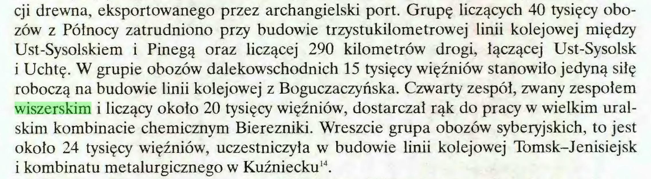 (...) cji drewna, eksportowanego przez archangielski port. Grupę liczących 40 tysięcy obozów z Północy zatrudniono przy budowie trzystukilometrowej linii kolejowej między Ust-Sysolskiem i Pinegą oraz liczącej 290 kilometrów drogi, łączącej Ust-Sysolsk i Uchtę. W grupie obozów dalekowschodnich 15 tysięcy więźniów stanowiło jedyną siłę roboczą na budowie linii kolejowej z Boguczaczyńska. Czwarty zespól, zwany zespołem wiszerskim i liczący około 20 tysięcy więźniów, dostarczał rąk do pracy w wielkim uralskim kombinacie chemicznym Bierezniki. Wreszcie grupa obozów syberyjskich, to jest około 24 tysięcy więźniów, uczestniczyła w budowie linii kolejowej Tomsk-Jenisiejsk i kombinatu metalurgicznego w Kuźniecku14...