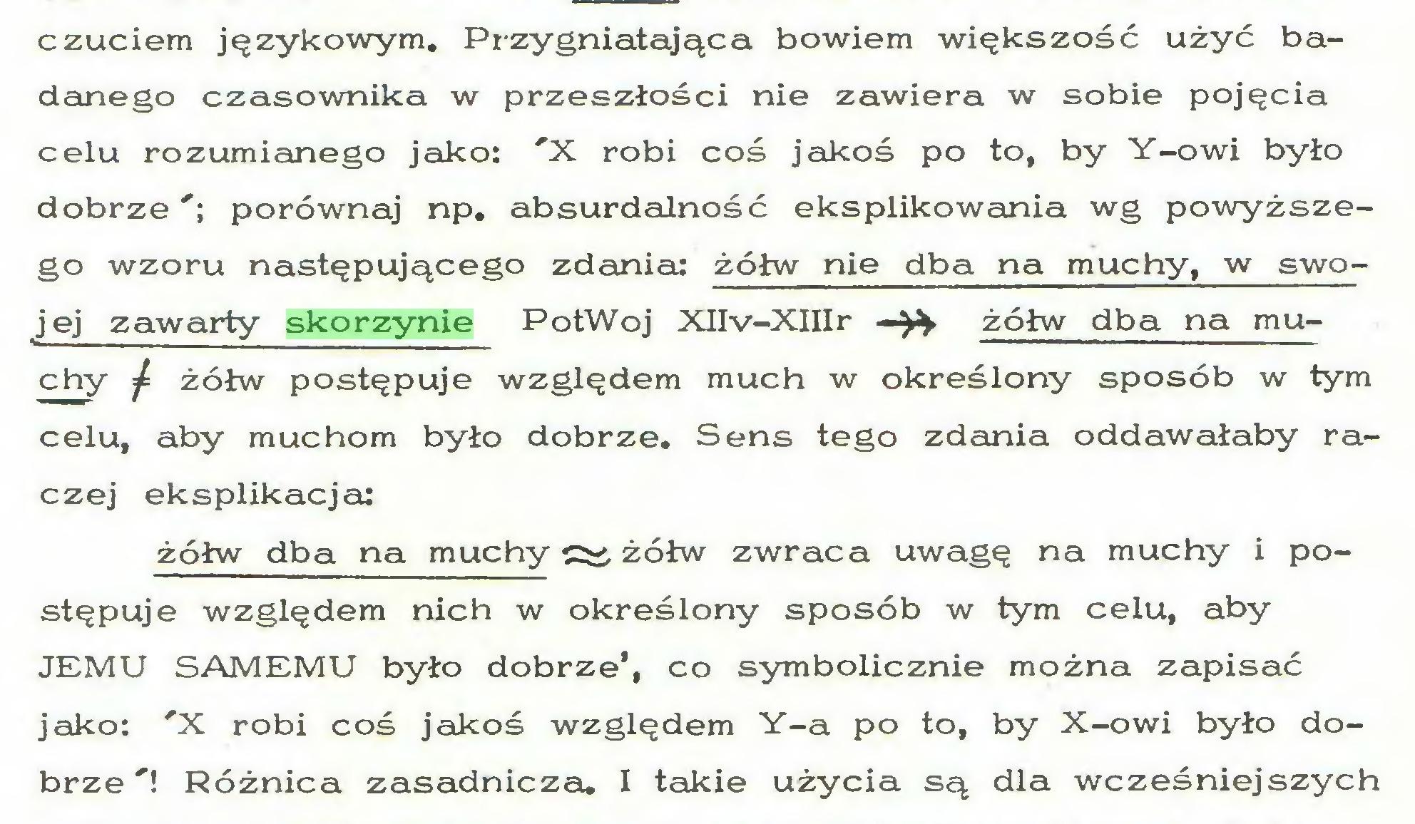 (...) czuciem językowym. Przygniatająca bowiem większość użyć badanego czasownika w przeszłości nie zawiera w sobie pojęcia celu rozumianego jako: 'X robi coś jakoś po to, by Y-owi było dobrze'; porównaj np. absurdalność eksplikowania wg powyższego wzoru następującego zdania: żółw nie dba na muchy, w swoj ej zawarty skorzynie PotWoj XIIv-XIIIr —^ żółw dba na muchy ^ żółw postępuje względem much w określony sposób w tym celu, aby muchom było dobrze. Sens tego zdania oddawałaby raczej eksplikacja: żółw dba na muchy żółw zwraca uwagę na muchy i postępuje względem nich w określony sposób w tym celu, aby JEMU SAMEMU było dobrze', co symbolicznie można zapisać jako: 'X robi coś jakoś względem Y-a po to, by X-owi było dobrze'! Różnica zasadnicza. I takie użycia są dla wcześniejszych...
