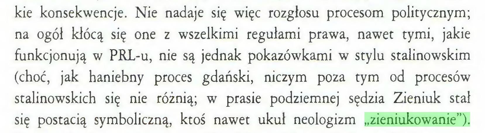 """(...) kie konsekwencje. Nie nadaje się więc rozgłosu procesom politycznym; na ogół kłócą się one z wszelkimi regułami prawa, nawet tymi, jakie funkcjonują w PRL-u, nie są jednak pokazówkami w stylu stalinowskim (choć, jak haniebny proces gdański, niczym poza tym od procesów stalinowskich się nie różnią; w prasie podziemnej sędzia Zieniuk stał się postacią symboliczną, ktoś nawet ukuł neologizm """"zieniukowanie"""")..."""