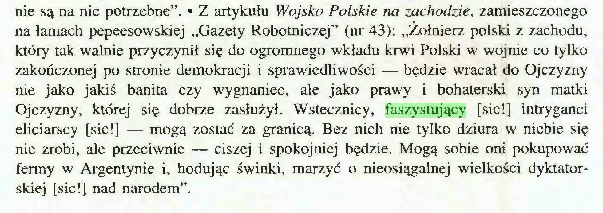 """(...) nie są na nic potrzebne"""". • Z artykułu Wojsko Polskie na zachodzie, zamieszczonego na łamach pepeesowskiej """"Gazety Robotniczej"""" (nr 43): """"Żołnierz polski z zachodu, który tak walnie przyczynił się do ogromnego wkładu krwi Polski w wojnie co tylko zakończonej po stronie demokracji i sprawiedliwości — będzie wracał do Ojczyzny nie jako jakiś banita czy wygnaniec, ale jako prawy i bohaterski syn matki Ojczyzny, której się dobrze zasłużył. Wstecznicy, faszystujący [sic!] intryganci eliciarscy [sic!] — mogą zostać za granicą. Bez nich nie tylko dziura w niebie się nie zrobi, ale przeciwnie — ciszej i spokojniej będzie. Mogą sobie oni pokupować fermy w Argentynie i, hodując świnki, marzyć o nieosiągalnej wielkości dyktatorskiej [sic!] nad narodem""""..."""