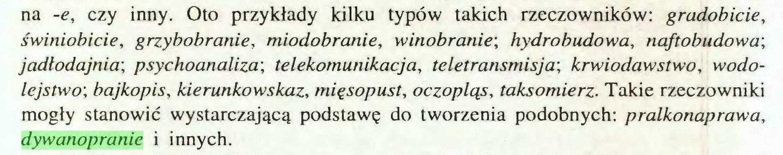 (...) na -e, czy inny. Oto przykłady kilku typów takich rzeczowników: gradobicie, świniobicie, grzybobranie, miodobranie, winobranie', hydrobudowa, naftobudowa', jadłodajnia', psychoanaliza', telekomunikacja, teletransmisja', krwiodawstwo, wodolejstwo', bajkopis, kierunkowskaz, mięsopust, oczopląs, taksomierz. Takie rzeczowniki mogły stanowić wystarczającą podstawę do tworzenia podobnych: pralkonaprawa, dywanopranie i innych...