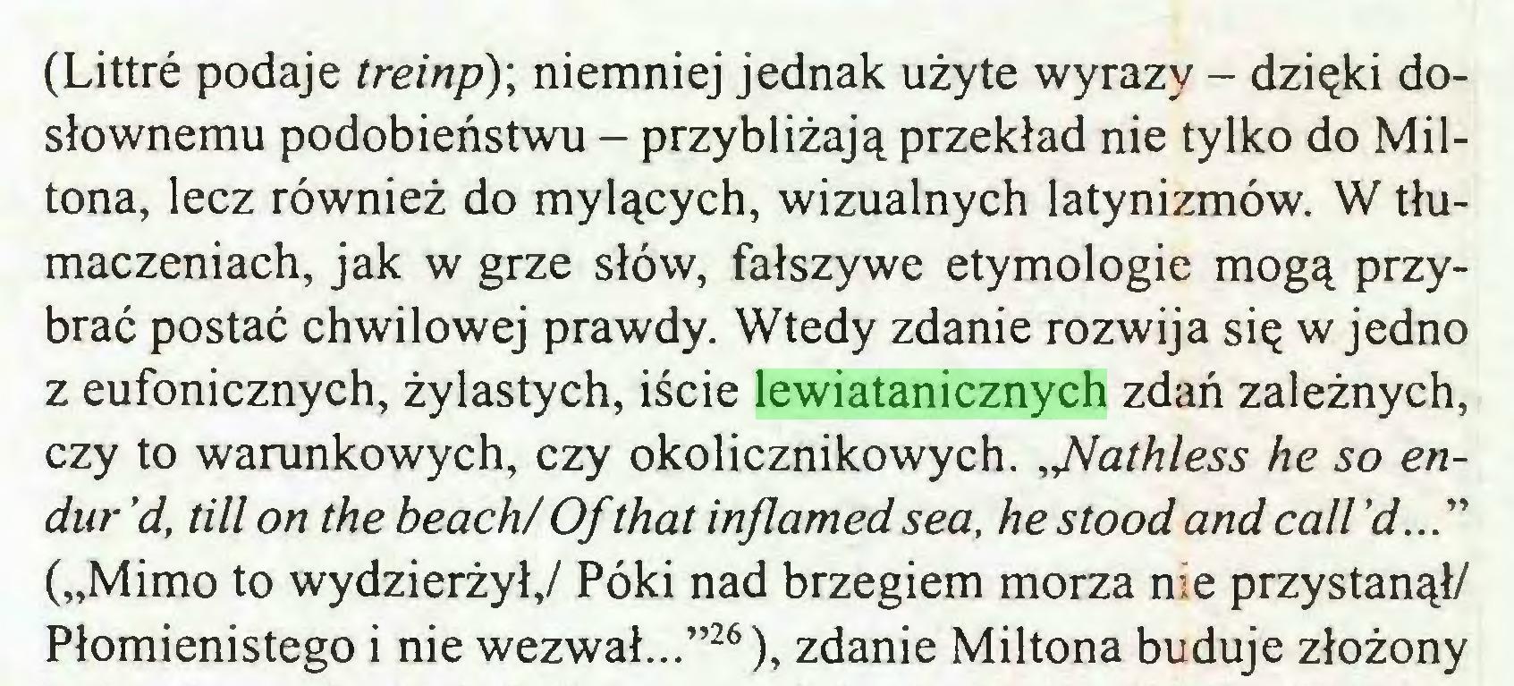 """(...) (Littré podaje treinp)\ niemniej jednak użyte wyrazy - dzięki dosłownemu podobieństwu - przybliżają przekład nie tylko do Miltona, lecz również do mylących, wizualnych latynizmów. W tłumaczeniach, jak w grze słów, fałszywe etymologie mogą przybrać postać chwilowej prawdy. Wtedy zdanie rozwija się w jedno z eufonicznych, żylastych, iście lewiatanicznych zdań zależnych, czy to warunkowych, czy okolicznikowych. pathless he so endur 'd, till on the beach/ Of that inflamed sea, he stood and call (""""Mimo to wydzierżył,/ Póki nad brzegiem morza nie przystanął/ Płomienistego i nie wezwał...""""26), zdanie Miltona buduje złożony..."""