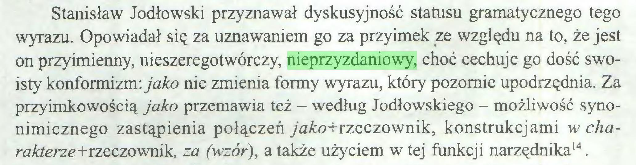 (...) Stanisław Jodłowski przyznawał dyskusyjność statusu gramatycznego tego wyrazu. Opowiadał się za uznawaniem go za przyimek ze względu na to, że jest on przyimienny, nieszeregotwórczy, nieprzyzdaniowy, choć cechuje go dość swoisty konformizm: jako nie zmienia formy wyrazu, który pozornie upodrzędnia. Za przyimkowością jako przemawia też - według Jodłowskiego - możliwość synonimicznego zastąpienia połączeń ya&o+rzeczownik, konstrukcjami w chara&terze+rzeczownik, za (wzór), a także użyciem w tej funkcji narzędnika14...